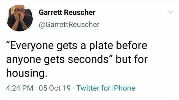 """Tweet by Garrett Reuscher (@GarrettReuscher):<br>""""Everyone gets a plate before anyone gets seconds"""" but for housing."""